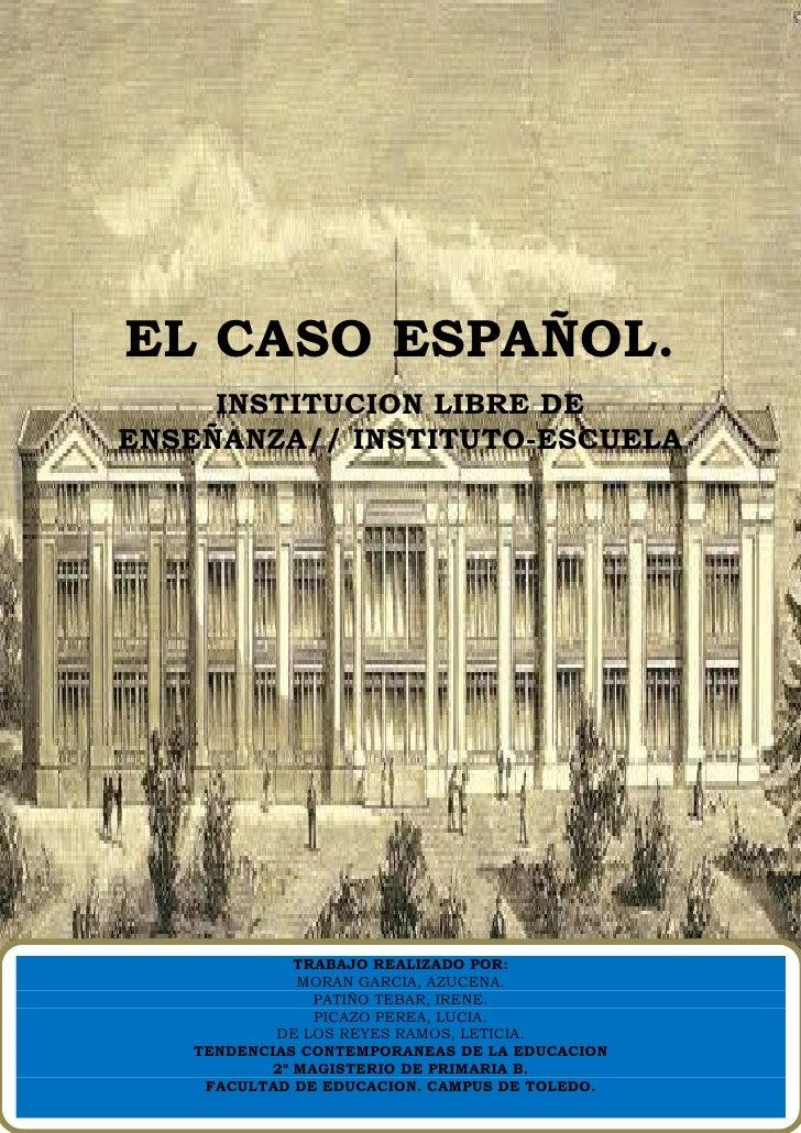 EL CASO ESPAÑOL.     INSTITUCION LIBRE DEENSEÑANZA// INSTITUTO-ESCUELA             TRABAJO REALIZADO POR:             MORA...