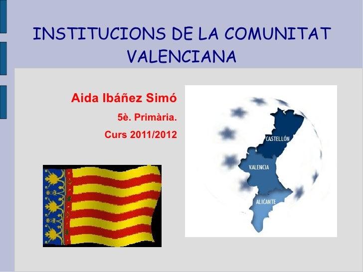 INSTITUCIONS DE LA COMUNITAT         VALENCIANA   Aida Ibáñez Simó          5è. Primària.        Curs 2011/2012