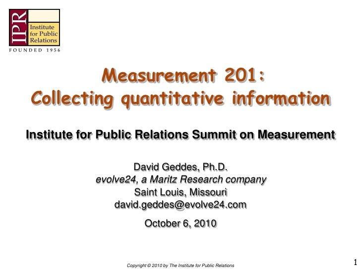 Measurement 201: Collecting quantitative information Institute for Public Relations Summit on Measurement                 ...