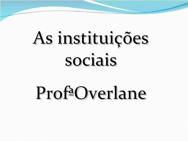As instituições sociais ProfªOverlane
