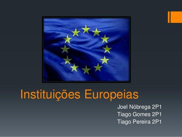 Instituições Europeias                  Joel Nóbrega 2P1                  Tiago Gomes 2P1                  Tiago Pereira 2P1