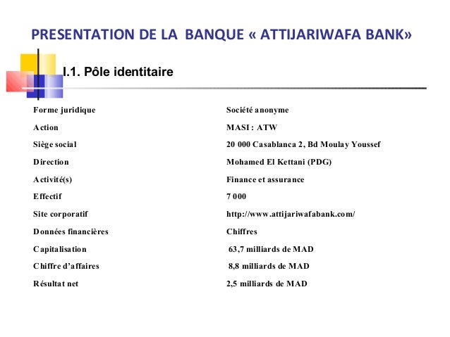 PRESENTATION DE LA BANQUE « ATTIJARIWAFA BANK» I.1. Pôle identitaire Forme juridique Société anonyme Action MASI : ATW Siè...