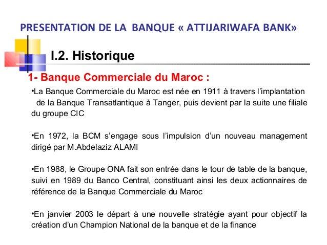 PRESENTATION DE LA BANQUE « ATTIJARIWAFA BANK» I.2. Historique 1- Banque Commerciale du Maroc : •La Banque Commerciale du ...