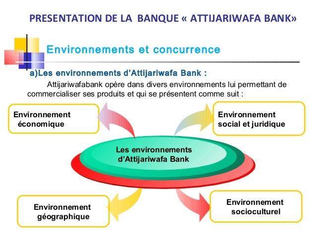 Environnements et concurrence PRESENTATION DE LA BANQUE « ATTIJARIWAFA BANK» a)Les environnements d'Attijariwafa Bank : At...