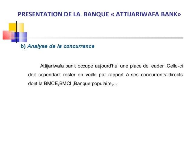b) Analyse de la concurrence Attijariwafa bank occupe aujourd'hui une place de leader .Celle-ci doit cependant rester en ...