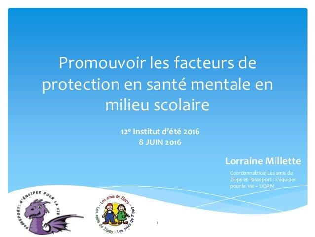 Promouvoir les facteurs de protection en santé mentale en milieu scolaire 12e Institut d'été 2016 8 JUIN 2016 Lorraine Mil...