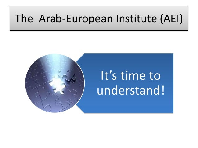 The Arab-European Institute (AEI)                 It's time to                understand!