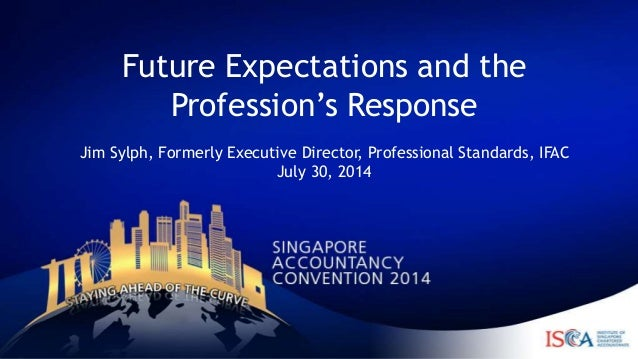 Future Expectations and the Profession's Response Jim Sylph, Formerly Executive Director, Professional Standards, IFAC Jul...