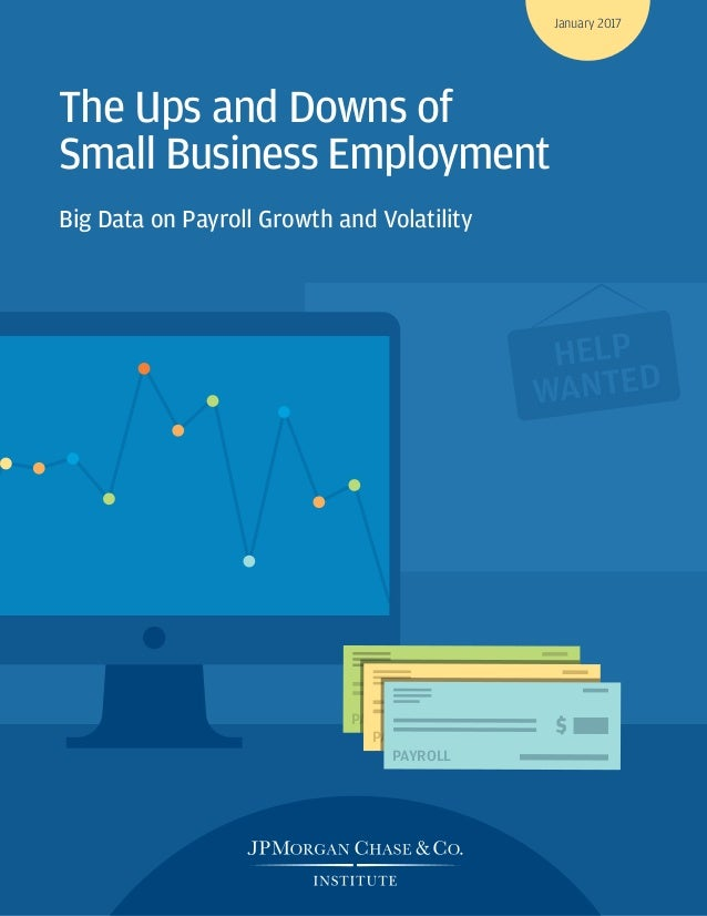 PAYROLL PAYROLL HELP WANTED PAYROLL The Ups and Downs of Small Business Employment Big Data on Payroll Growth and Volatili...