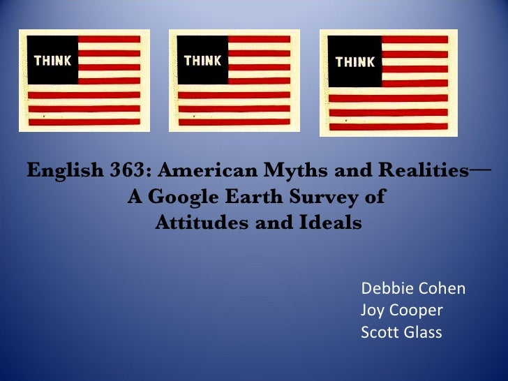 English 363: American Myths and Realities— A Google Earth Survey of  Attitudes and Ideals Debbie Cohen Joy Cooper Scott Gl...