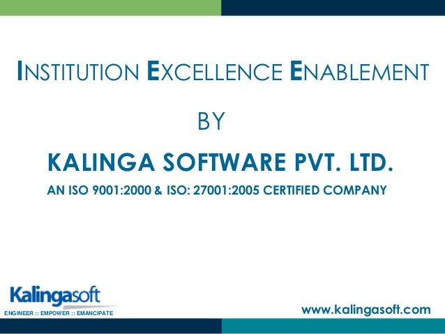 KALINGA SOFTWARE PVT. LTD. www.kalingasoft.com AN ISO 9001:2000 & ISO: 27001:2005 CERTIFIED COMPANY INSTITUTION EXCELLENCE...
