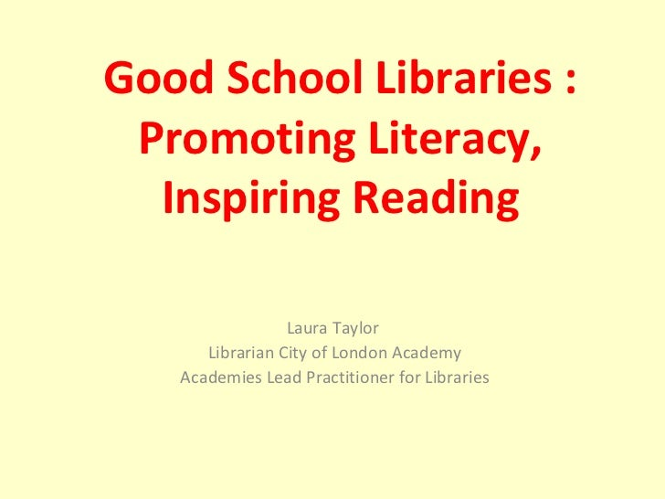 Laura Taylor  Librarian City of London Academy Academies Lead Practitioner for Libraries Good School Libraries : Promoting...