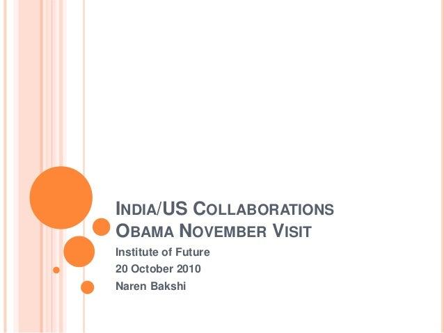 INDIA/US COLLABORATIONS OBAMA NOVEMBER VISIT Institute of Future 20 October 2010 Naren Bakshi