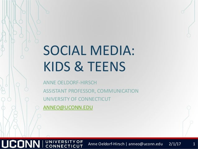 SOCIAL MEDIA: KIDS & TEENS ANNE OELDORF-HIRSCH ASSISTANT PROFESSOR, COMMUNICATION UNIVERSITY OF CONNECTICUT ANNEO@UCONN.ED...