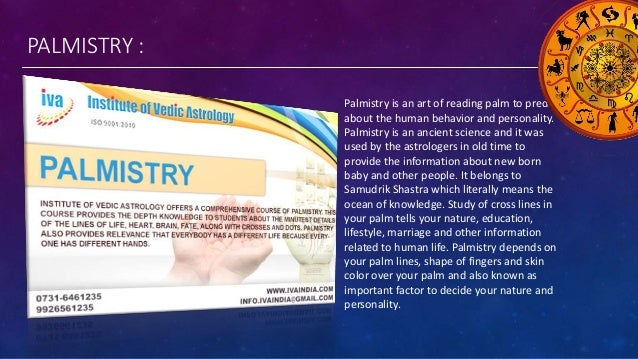 PALMISTRY : Palmistry is an art of reading palm to predict about the human behavior and personality. Palmistry is an ancie...
