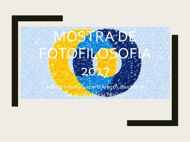 MOSTRA DE FOTOFILOSOFIA 2017 Institut Infanta Isabel d'Aragó - Barcelona Dia mundial de la filosofia