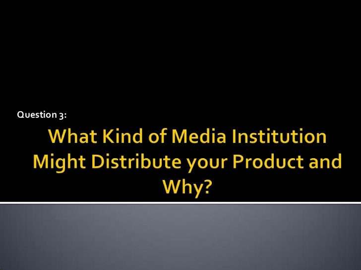 Question 3:<br />What Kind of Media Institution Might Distribute your Product and Why?<br />
