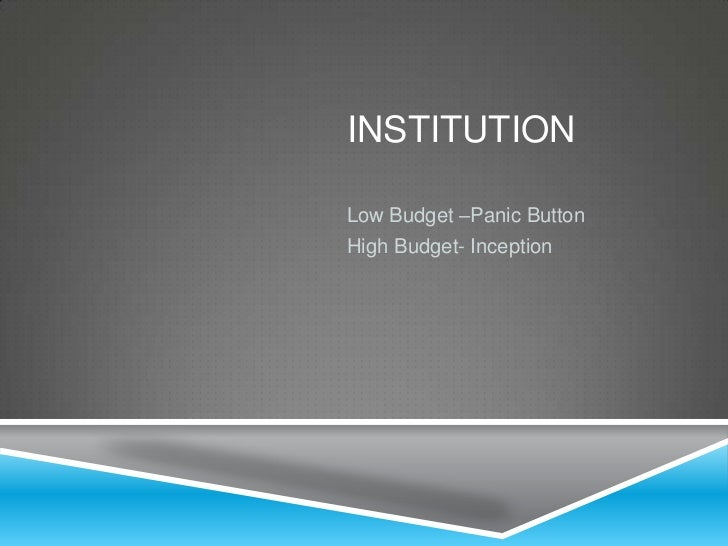 INSTITUTIONLow Budget –Panic ButtonHigh Budget- Inception