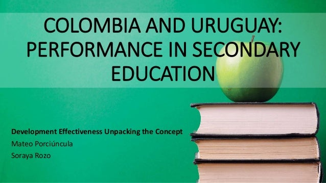 COLOMBIA AND URUGUAY: PERFORMANCE IN SECONDARY EDUCATION Development Effectiveness Unpacking the Concept Mateo Porciúncula...