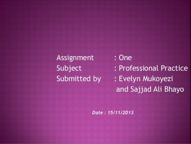 Assignment Subject Submitted by  : One : Professional Practice : Evelyn Mukoyezi and Sajjad Ali Bhayo  Date : 15/11/2013