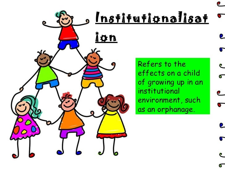 Institutionalisation Refers to the effects on a child of growing up in an institutional environment, such as an orphanage.