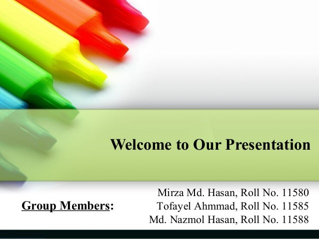 Welcome to Our Presentation  Group Members:  Mirza Md. Hasan, Roll No. 11580 Tofayel Ahmmad, Roll No. 11585 Md. Nazmol Has...