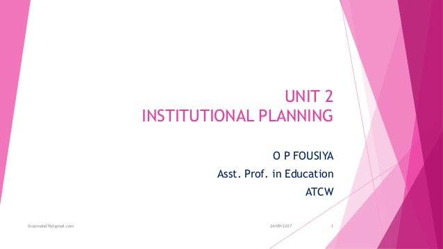 UNIT 2 INSTITUTIONAL PLANNING O P FOUSIYA Asst. Prof. in Education ATCW 24/09/2017fousimohd76@gmail.com 1
