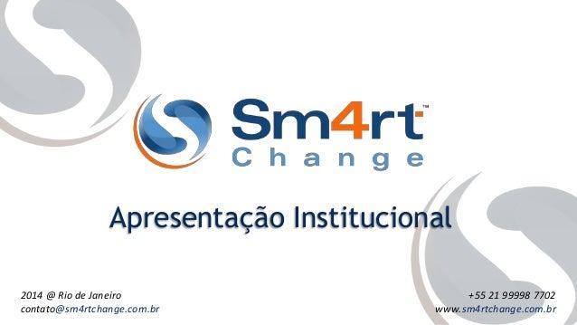 2014 @ Rio de Janeiro contato@sm4rtchange.com.br +55 21 99998 7702 www.sm4rtchange.com.br Apresentação Institucional