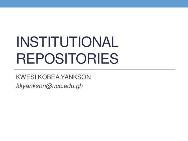 INSTITUTIONAL REPOSITORIES KWESI KOBEA YANKSON kkyankson@ucc.edu.gh