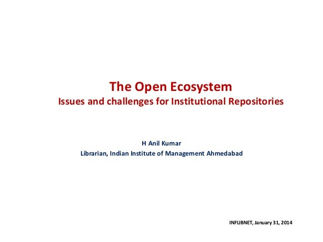 The Open Ecosystem Issues and challenges for Institutional Repositories  H Anil Kumar Librarian, Indian Institute of Manag...