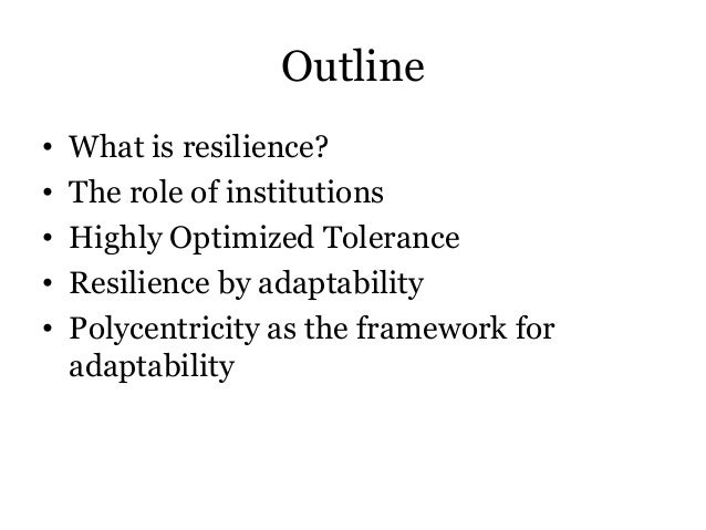 Outline• What is resilience?• The role of institutions• Highly Optimized Tolerance• Resilience by adaptability• Polycentri...