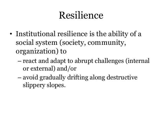 Resilience• Institutional resilience is the ability of asocial system (society, community,organization) to– react and adap...