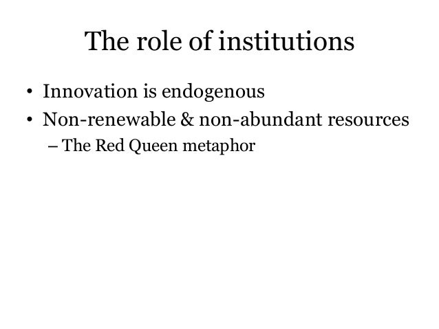 The role of institutions• Innovation is endogenous• Non-renewable & non-abundant resources– The Red Queen metaphor