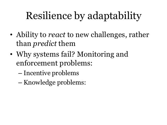 Resilience by adaptability• Ability to react to new challenges, ratherthan predict them• Why systems fail? Monitoring ande...