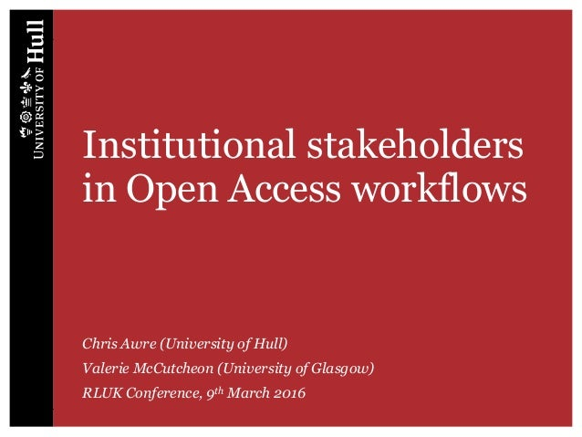 Institutional stakeholders in Open Access workflows Chris Awre (University of Hull) Valerie McCutcheon (University of Glas...