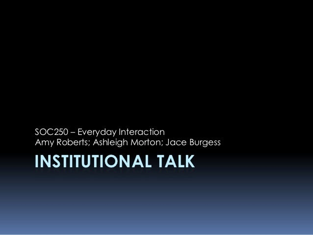 SOC250 – Everyday InteractionAmy Roberts; Ashleigh Morton; Jace BurgessINSTITUTIONAL TALK