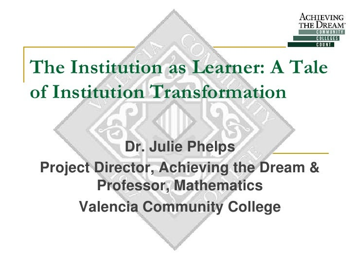 The Institution as Learner: A Tale of Institution Transformation               Dr. Julie Phelps  Project Director, Achievi...