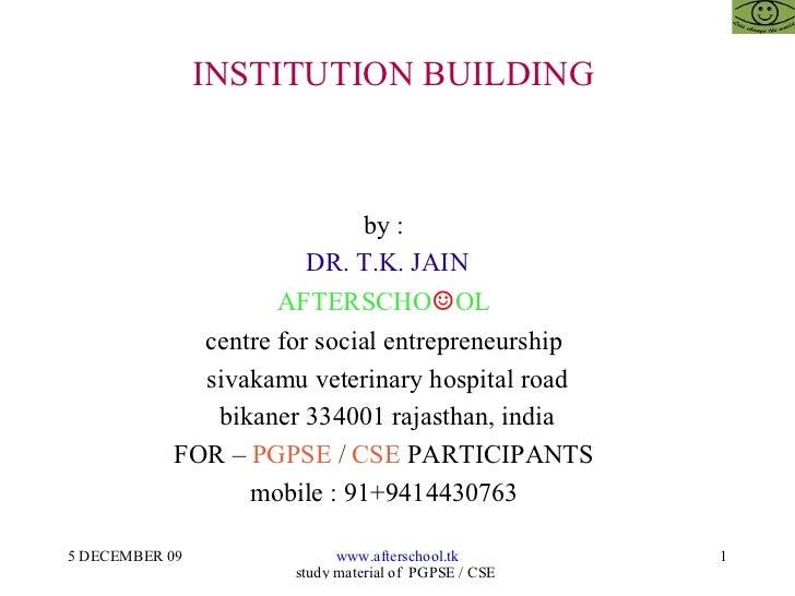 INSTITUTION BUILDING  by :  DR. T.K. JAIN AFTERSCHO ☺ OL  centre for social entrepreneurship  sivakamu veterinary hospital...