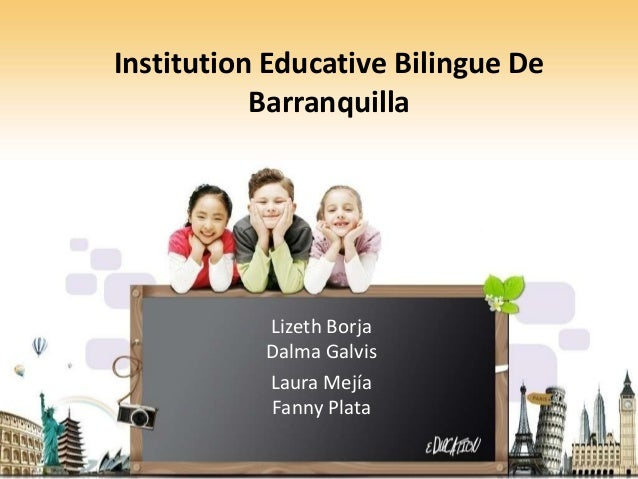 Institution Educative Bilingue De           Barranquilla           Lizeth Borja           Dalma Galvis           Laura Mej...