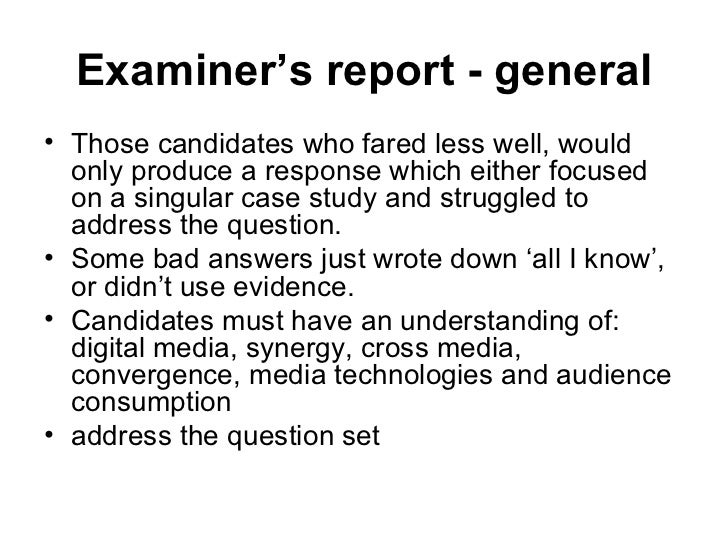 Examiner's report - general <ul><li>Those candidates who fared less well, would only produce a response which either focus...