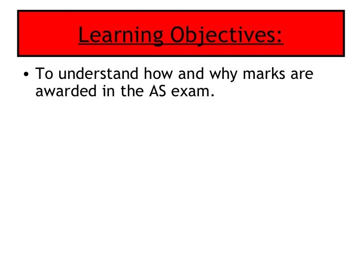 Learning Objectives: <ul><li>To understand how and why marks are awarded in the AS exam. </li></ul>