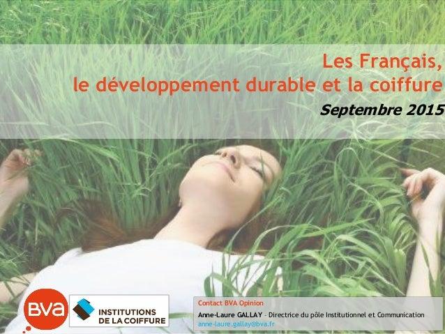 Les Français, le développement durable et la coiffure Septembre 2015 Contact BVA Opinion Anne-Laure GALLAY – Directrice du...