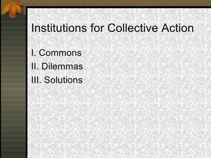 Institutions for Collective Action <ul><li>I. Commons </li></ul><ul><li>II. Dilemmas </li></ul><ul><li>III. Solutions </li...