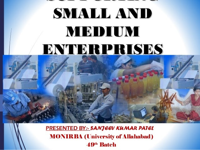 SUPPORTINGSUPPORTING SMALL ANDSMALL AND MEDIUMMEDIUM ENTERPRISESENTERPRISES PRESENTED BY:- SANJEEV KUMAR PATEL MONIRBA (Un...