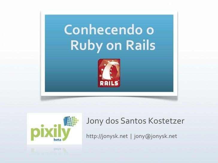 Conhecendoo  RubyonRails        JonydosSantosKostetzer    http://jonysk.net|jony@jonysk.net