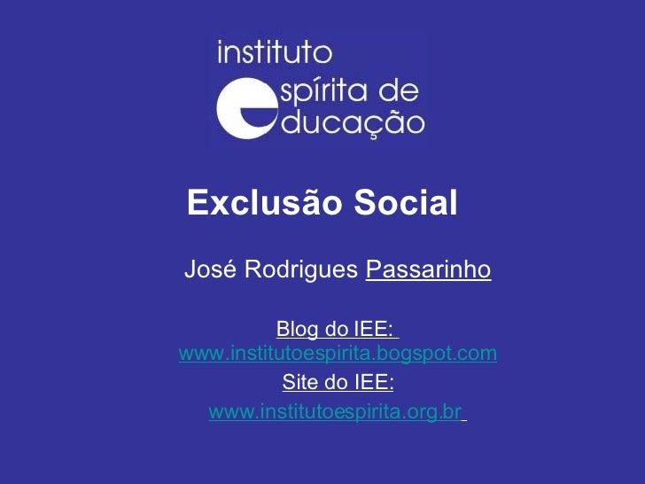 Exclusão Social José Rodrigues  Passarinho Blog do IEE:  www.institutoespirita.bogspot.com Site do IEE: www.institutoespir...