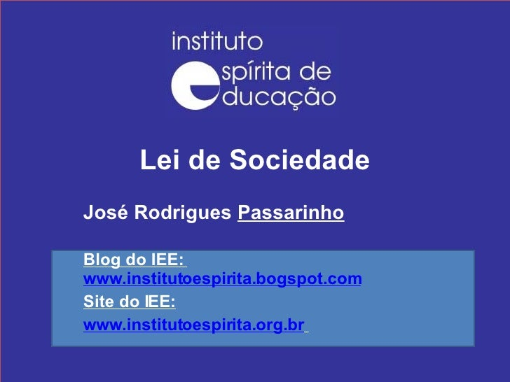 Lei de Sociedade José Rodrigues  Passarinho Blog do IEE:  www.institutoespirita.bogspot.com Site do IEE: www.institutoespi...