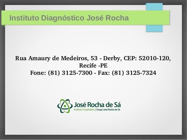 Instituto Diagnóstico José Rocha RuaAmaurydeMedeiros,53Derby,CEP:52010120, RecifePE Fone:(81)31257300Fa...