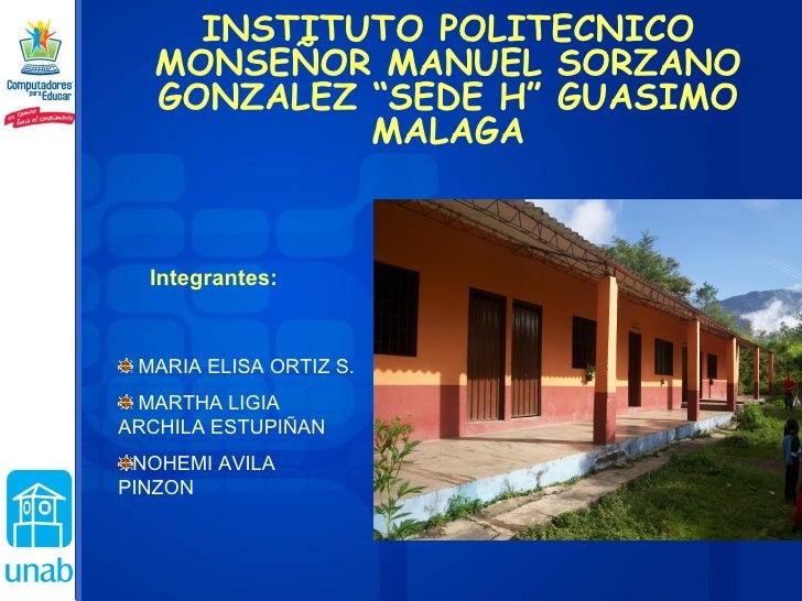 "INSTITUTO POLITECNICO MONSEÑOR MANUEL SORZANO GONZALEZ ""SEDE H"" GUASIMO MALAGA Integrantes: <ul><li>MARIA ELISA ORTIZ S. <..."