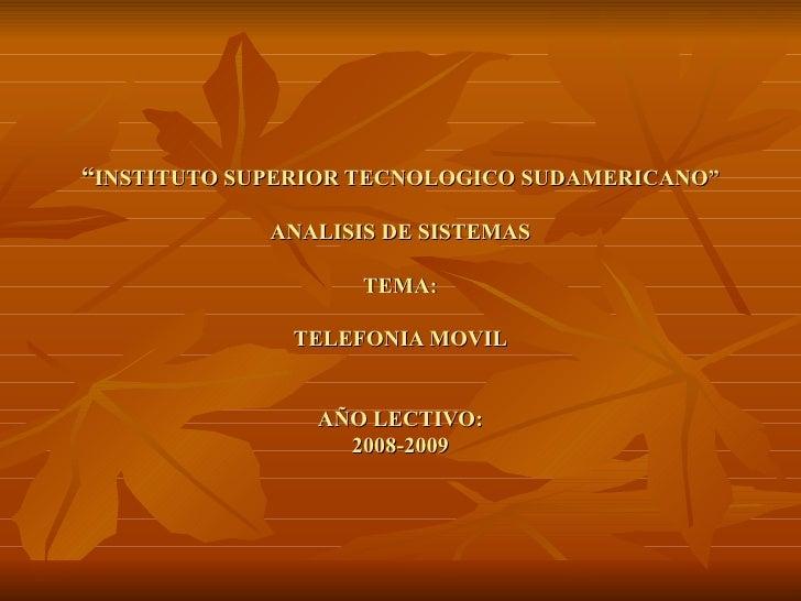 """"""" INSTITUTO SUPERIOR TECNOLOGICO SUDAMERICANO"""" ANALISIS DE SISTEMAS TEMA: TELEFONIA MOVIL AÑO LECTIVO: 2008-2009"""